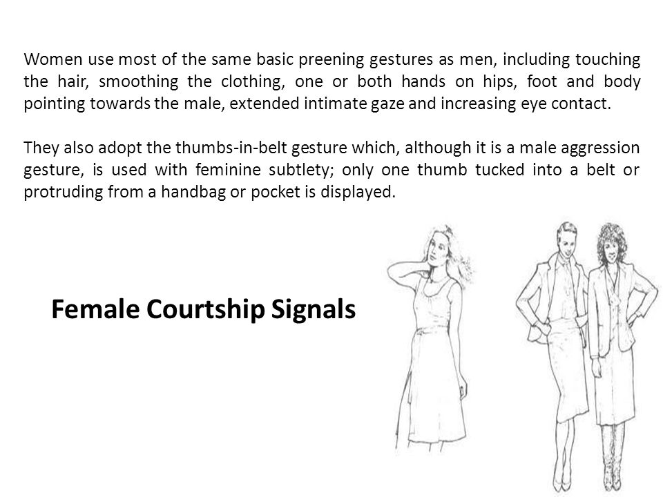 Women use most of the same basic preening gestures as men, including touching the hair, smoothing the clothing, one or both hands on hips, foot and body pointing towards the male, extended intimate gaze and increasing eye contact.