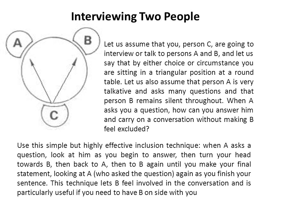 Interviewing Two People Let us assume that you, person C, are going to interview or talk to persons A and B, and let us say that by either choice or circumstance you are sitting in a triangular position at a round table.