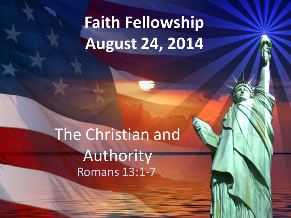 The Christian and Authority Romans 13:1-7 Faith Fellowship August 24, 2014