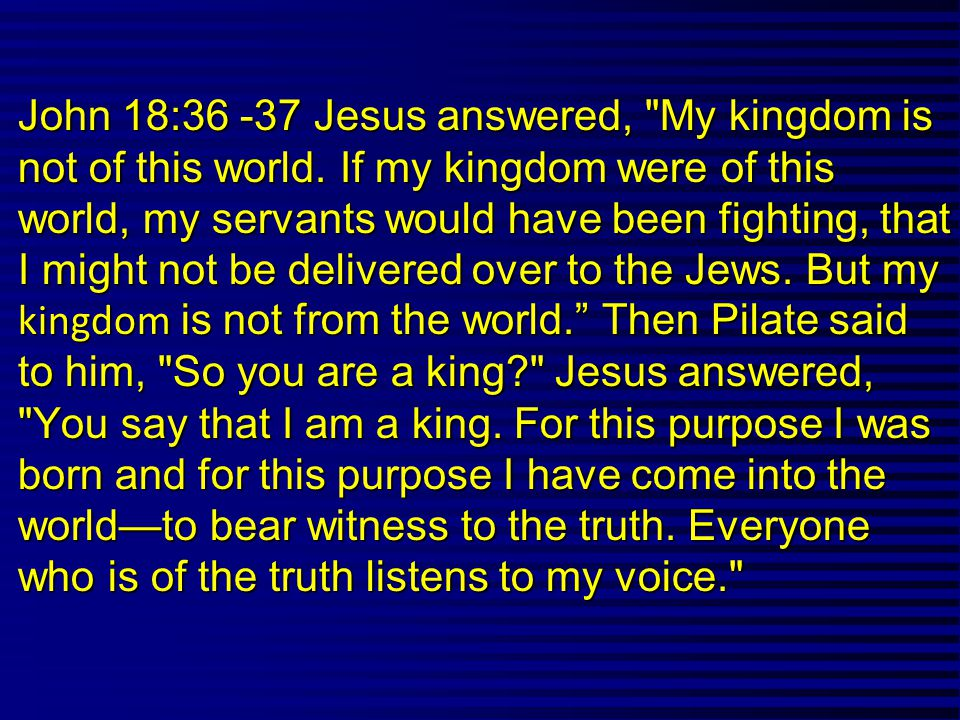 John 18:36 -37 Jesus answered, My kingdom is not of this world.