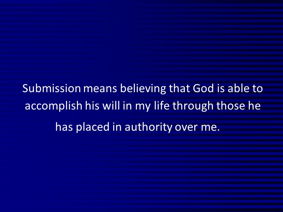 Submission means believing that God is able to accomplish his will in my life through those he has placed in authority over me.