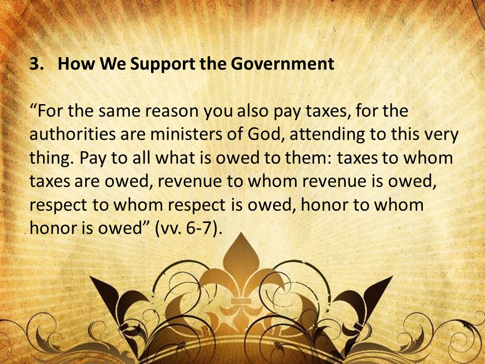 """3. How We Support the Government """"For the same reason you also pay taxes, for the authorities are ministers of God, attending to this very thing. Pay"""