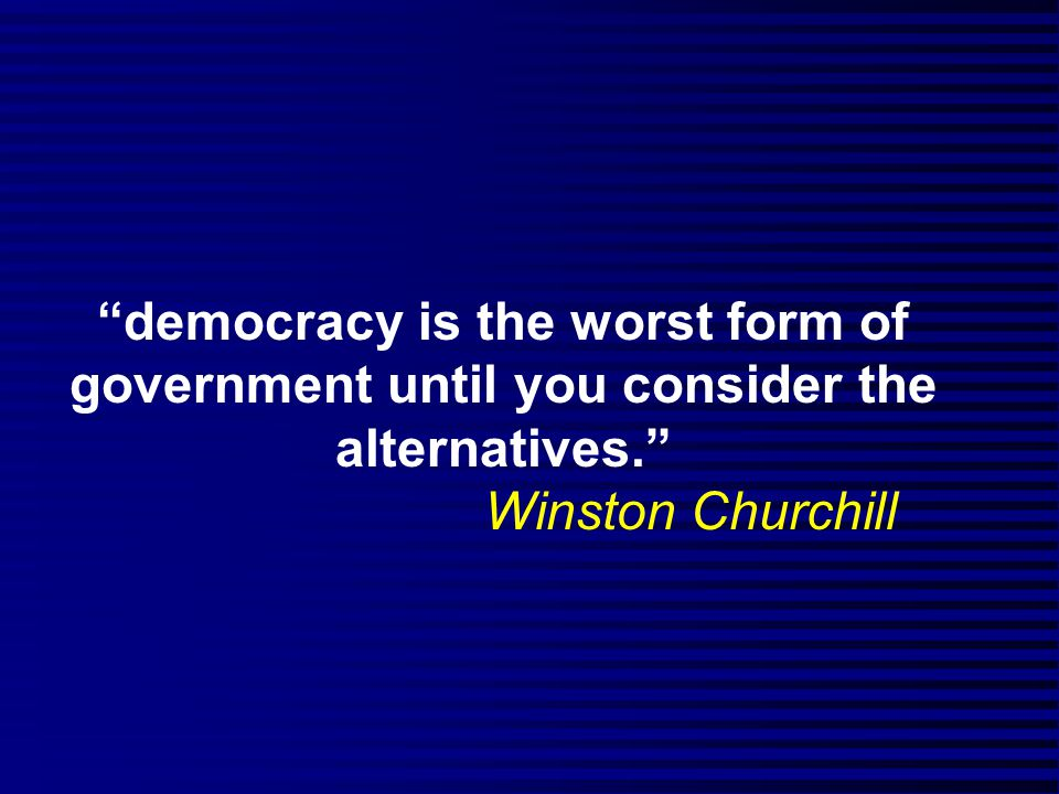 democracy is the worst form of government until you consider the alternatives. Winston Churchill