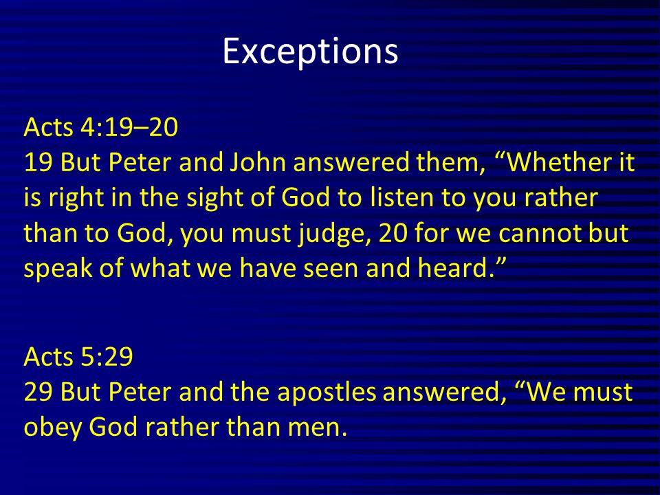 Acts 4:19–20 19 But Peter and John answered them, Whether it is right in the sight of God to listen to you rather than to God, you must judge, 20 for we cannot but speak of what we have seen and heard. Acts 5:29 29 But Peter and the apostles answered, We must obey God rather than men.