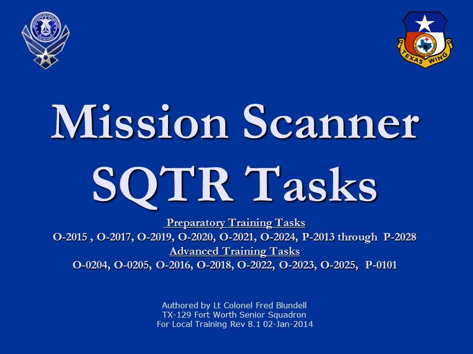 Mission Scanner SQTR Tasks Preparatory Training Tasks O-2015, O-2017, O-2019, O-2020, O-2021, O-2024, P-2013 through P-2028 Advanced Training Tasks O-0204, O-0205, O-2016, O-2018, O-2022, O-2023, O-2025, P-0101 Mission Scanner SQTR Tasks Preparatory Training Tasks O-2015, O-2017, O-2019, O-2020, O-2021, O-2024, P-2013 through P-2028 Advanced Training Tasks O-0204, O-0205, O-2016, O-2018, O-2022, O-2023, O-2025, P-0101 Authored by Lt Colonel Fred Blundell TX-129 Fort Worth Senior Squadron For Local Training Rev 8.1 02-Jan-2014