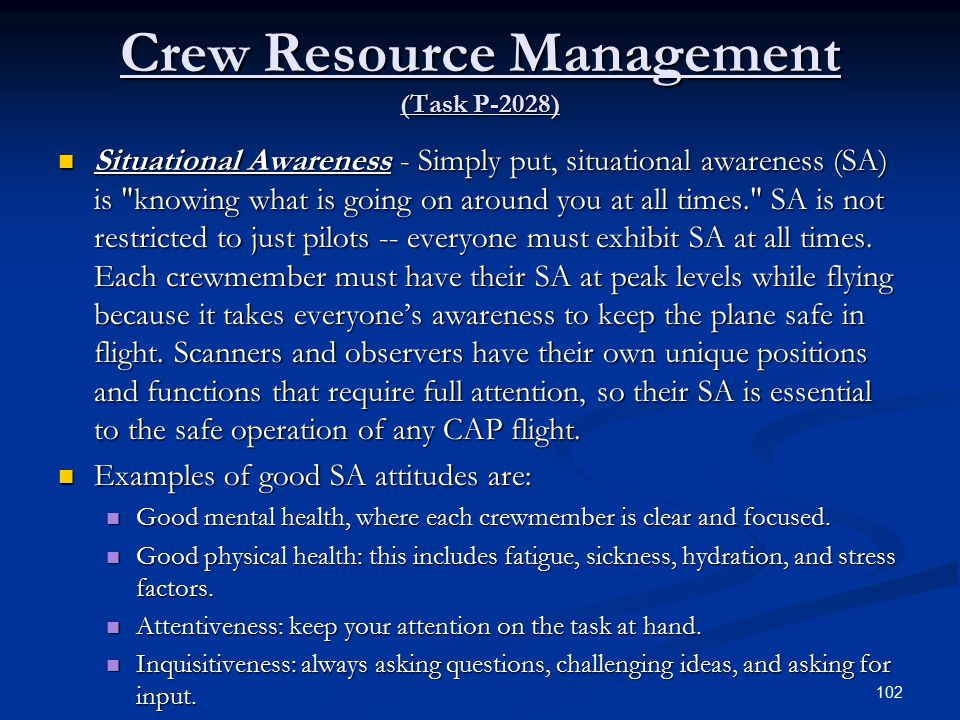 Crew Resource Management (Task P-2028) Situational Awareness - Simply put, situational awareness (SA) is knowing what is going on around you at all times. SA is not restricted to just pilots -- everyone must exhibit SA at all times.