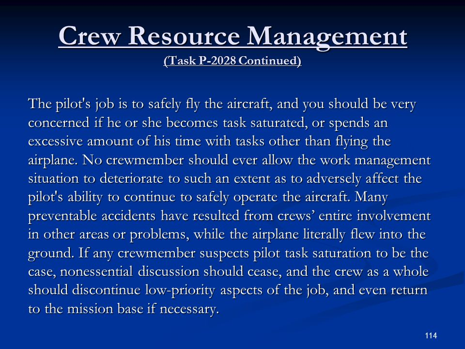 Crew Resource Management (Task P-2028 Continued) The pilot s job is to safely fly the aircraft, and you should be very concerned if he or she becomes task saturated, or spends an excessive amount of his time with tasks other than flying the airplane.
