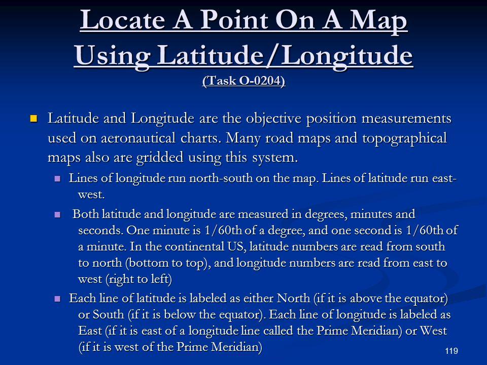 Locate A Point On A Map Using Latitude/Longitude (Task O-0204) Latitude and Longitude are the objective position measurements used on aeronautical charts.