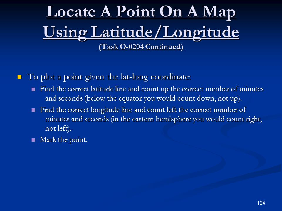 Locate A Point On A Map Using Latitude/Longitude (Task O-0204 Continued) To plot a point given the lat-long coordinate: To plot a point given the lat-long coordinate: Find the correct latitude line and count up the correct number of minutes and seconds (below the equator you would count down, not up).
