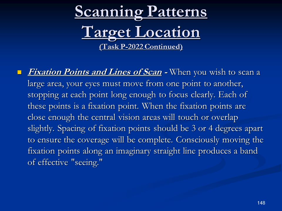 Scanning Patterns Target Location (Task P-2022 Continued) Fixation Points and Lines of Scan - When you wish to scan a large area, your eyes must move from one point to another, stopping at each point long enough to focus clearly.