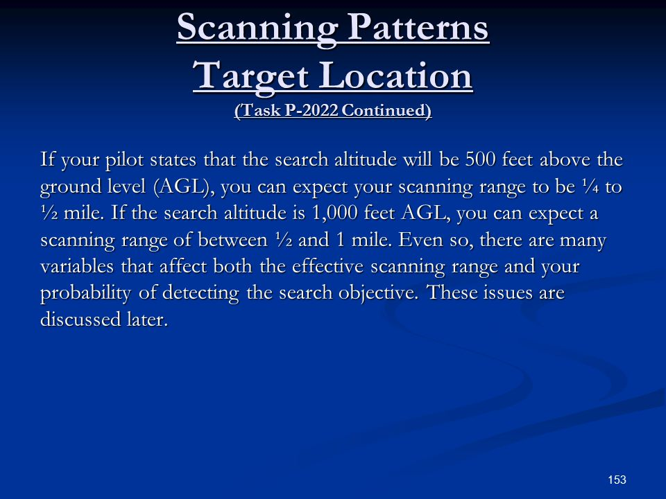 Scanning Patterns Target Location (Task P-2022 Continued) If your pilot states that the search altitude will be 500 feet above the ground level (AGL), you can expect your scanning range to be ¼ to ½ mile.
