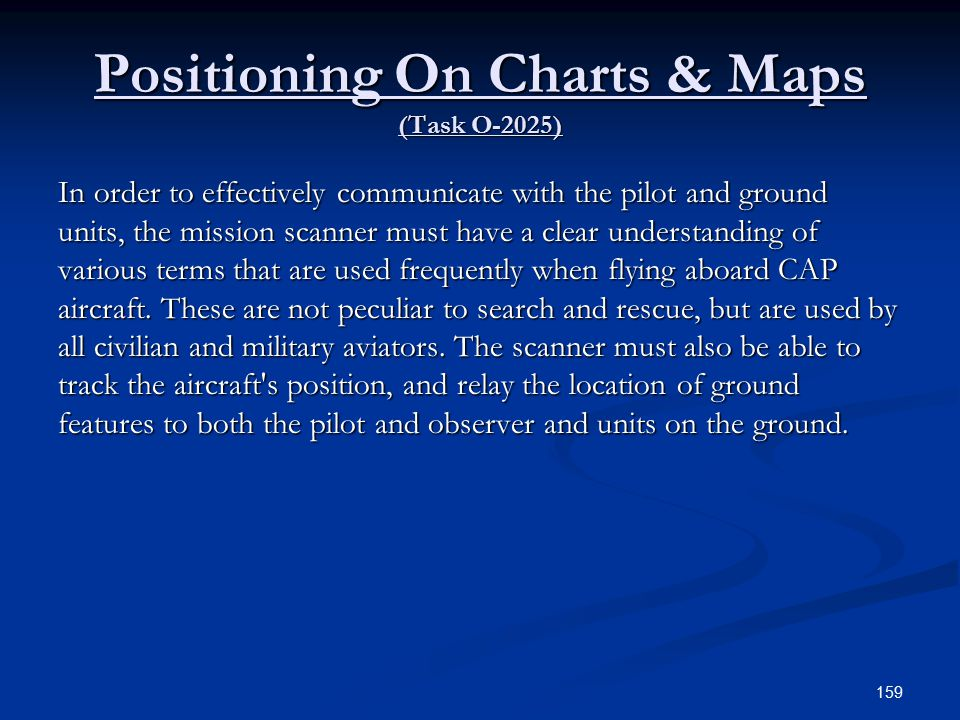 Positioning On Charts & Maps (Task O-2025) In order to effectively communicate with the pilot and ground units, the mission scanner must have a clear understanding of various terms that are used frequently when flying aboard CAP aircraft.