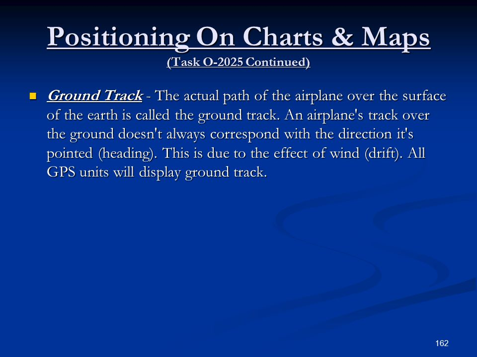 Positioning On Charts & Maps (Task O-2025 Continued) Ground Track - The actual path of the airplane over the surface of the earth is called the ground track.