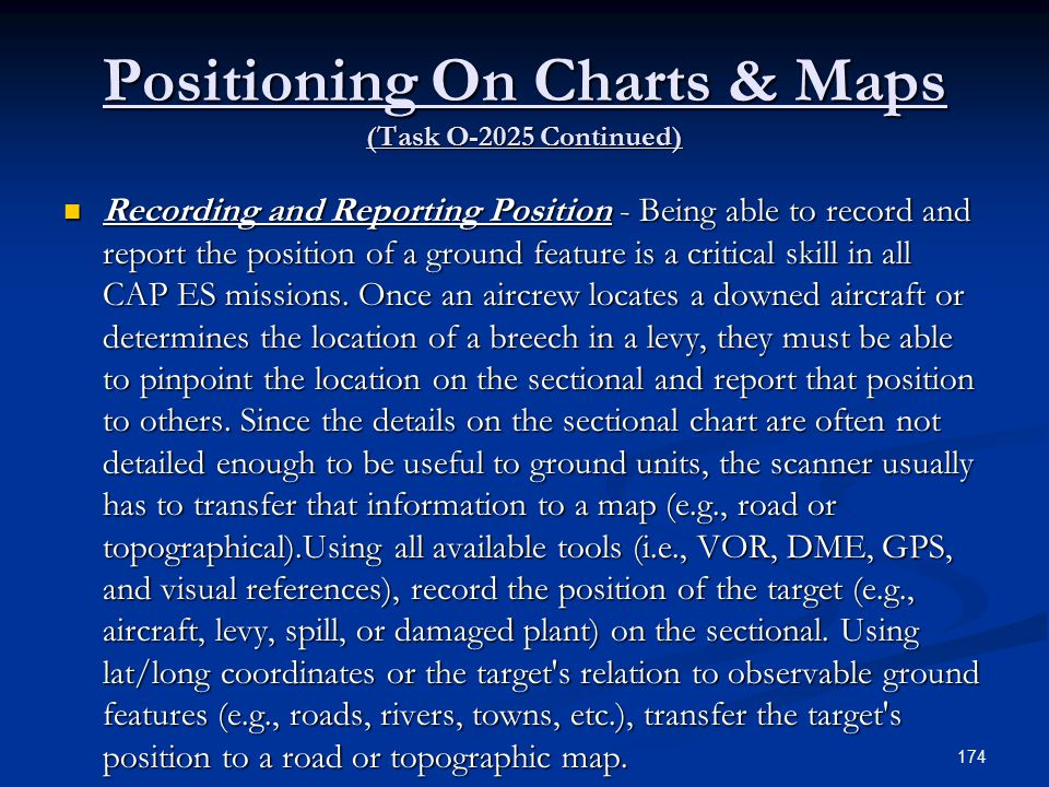 Positioning On Charts & Maps (Task O-2025 Continued) Recording and Reporting Position - Being able to record and report the position of a ground feature is a critical skill in all CAP ES missions.