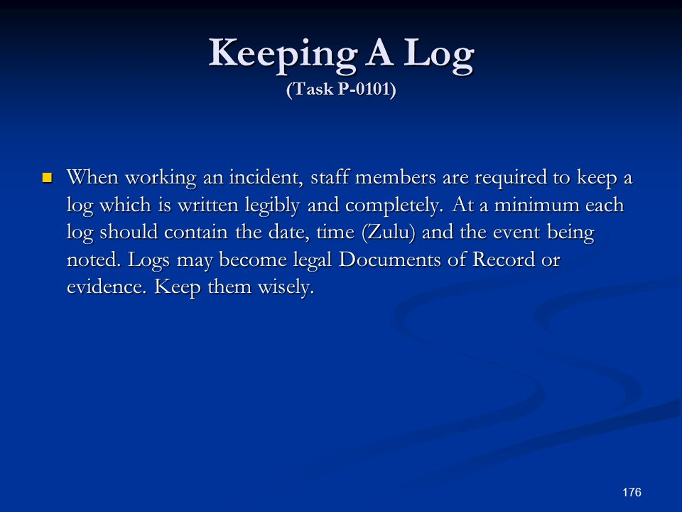 Keeping A Log (Task P-0101) When working an incident, staff members are required to keep a log which is written legibly and completely.