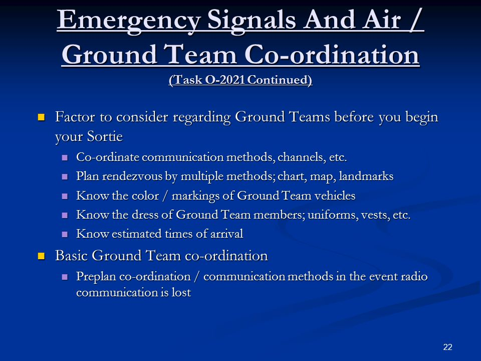 Emergency Signals And Air / Ground Team Co-ordination (Task O-2021 Continued) Factor to consider regarding Ground Teams before you begin your Sortie Factor to consider regarding Ground Teams before you begin your Sortie Co-ordinate communication methods, channels, etc.