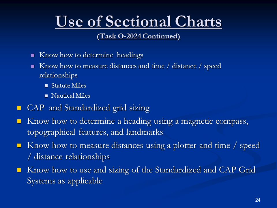 Use of Sectional Charts (Task O-2024 Continued) Know how to determine headings Know how to determine headings Know how to measure distances and time / distance / speed relationships Know how to measure distances and time / distance / speed relationships Statute Miles Statute Miles Nautical Miles Nautical Miles CAP and Standardized grid sizing CAP and Standardized grid sizing Know how to determine a heading using a magnetic compass, topographical features, and landmarks Know how to determine a heading using a magnetic compass, topographical features, and landmarks Know how to measure distances using a plotter and time / speed / distance relationships Know how to measure distances using a plotter and time / speed / distance relationships Know how to use and sizing of the Standardized and CAP Grid Systems as applicable Know how to use and sizing of the Standardized and CAP Grid Systems as applicable 24