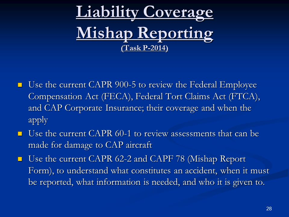 Liability Coverage Mishap Reporting (Task P-2014) Use the current CAPR 900-5 to review the Federal Employee Compensation Act (FECA), Federal Tort Claims Act (FTCA), and CAP Corporate Insurance; their coverage and when the apply Use the current CAPR 900-5 to review the Federal Employee Compensation Act (FECA), Federal Tort Claims Act (FTCA), and CAP Corporate Insurance; their coverage and when the apply Use the current CAPR 60-1 to review assessments that can be made for damage to CAP aircraft Use the current CAPR 60-1 to review assessments that can be made for damage to CAP aircraft Use the current CAPR 62-2 and CAPF 78 (Mishap Report Form), to understand what constitutes an accident, when it must be reported, what information is needed, and who it is given to.