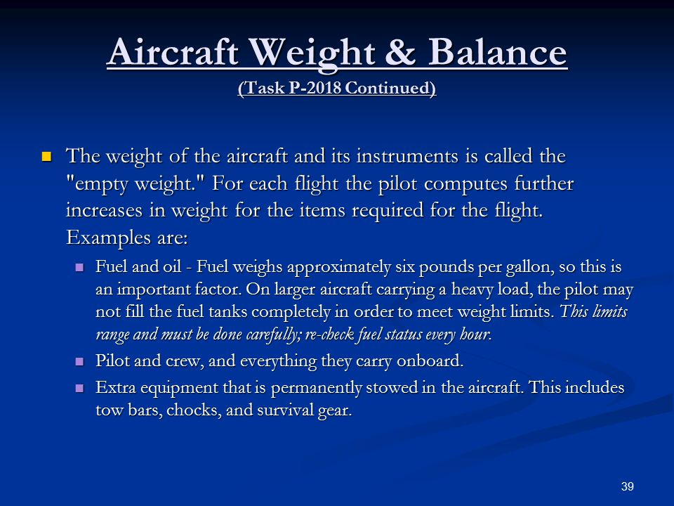 Aircraft Weight & Balance (Task P-2018 Continued) The weight of the aircraft and its instruments is called the empty weight. For each flight the pilot computes further increases in weight for the items required for the flight.