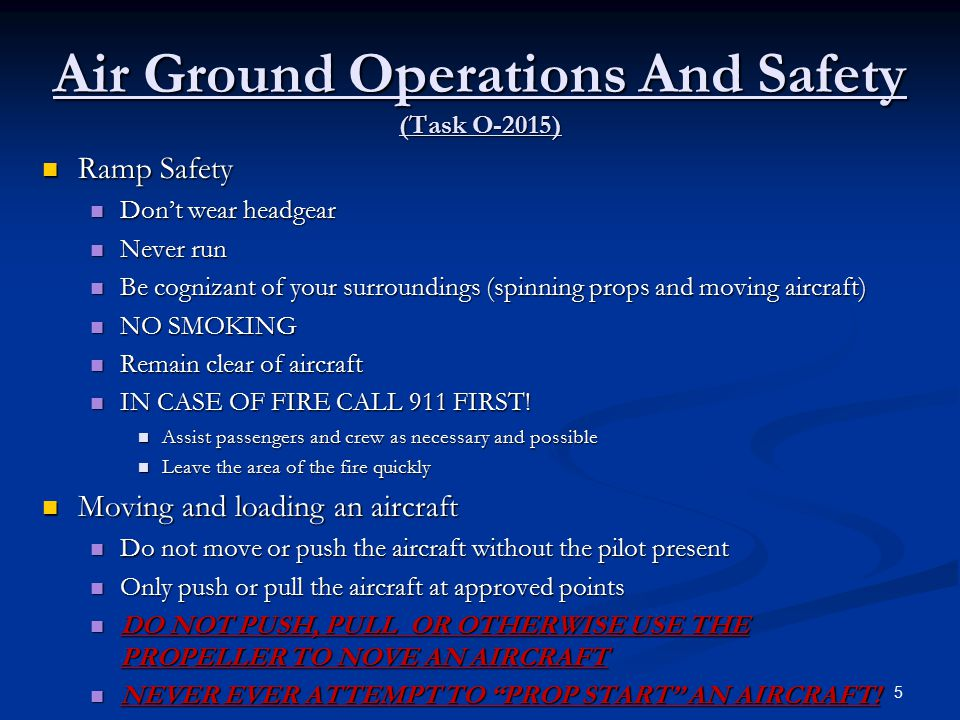 Air Ground Operations And Safety (Task O-2015) Ramp Safety Ramp Safety Don't wear headgear Don't wear headgear Never run Never run Be cognizant of your surroundings (spinning props and moving aircraft) Be cognizant of your surroundings (spinning props and moving aircraft) NO SMOKING NO SMOKING Remain clear of aircraft Remain clear of aircraft IN CASE OF FIRE CALL 911 FIRST.
