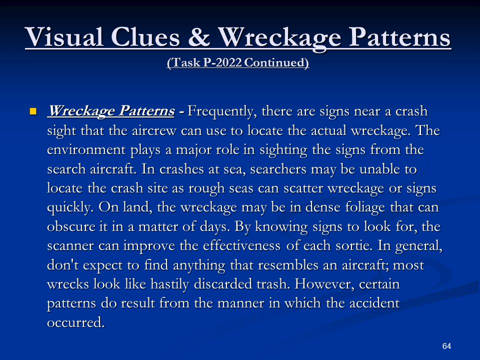 Visual Clues & Wreckage Patterns (Task P-2022 Continued) Wreckage Patterns - Frequently, there are signs near a crash sight that the aircrew can use to locate the actual wreckage.