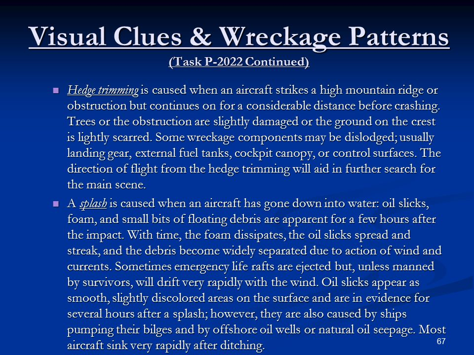 Visual Clues & Wreckage Patterns (Task P-2022 Continued) Hedge trimming is caused when an aircraft strikes a high mountain ridge or obstruction but continues on for a considerable distance before crashing.