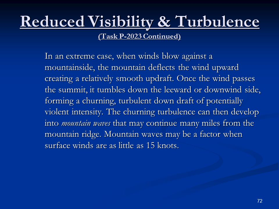Reduced Visibility & Turbulence (Task P-2023 Continued) In an extreme case, when winds blow against a mountainside, the mountain deflects the wind upward creating a relatively smooth updraft.