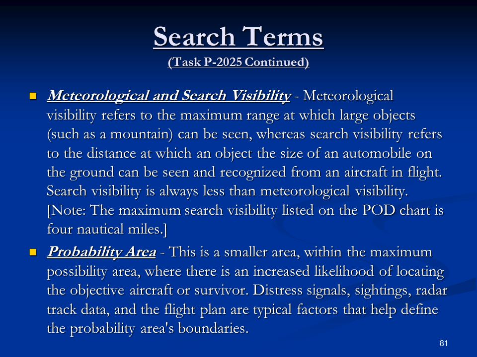 Search Terms (Task P-2025 Continued) Meteorological and Search Visibility - Meteorological visibility refers to the maximum range at which large objects (such as a mountain) can be seen, whereas search visibility refers to the distance at which an object the size of an automobile on the ground can be seen and recognized from an aircraft in flight.