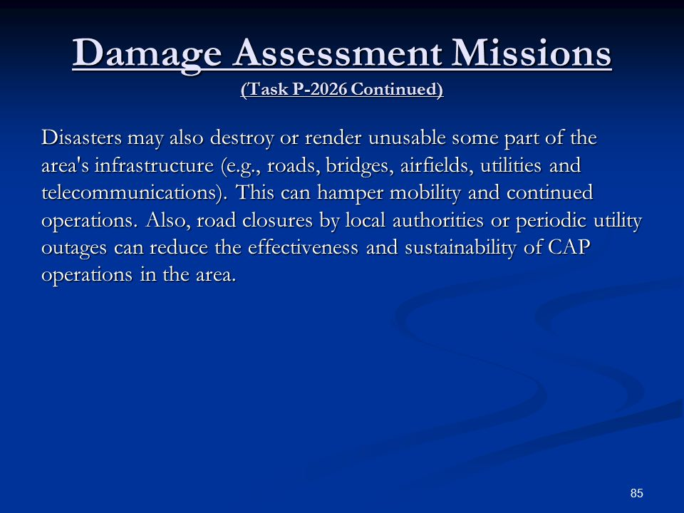 Damage Assessment Missions (Task P-2026 Continued) Disasters may also destroy or render unusable some part of the area s infrastructure (e.g., roads, bridges, airfields, utilities and telecommunications).