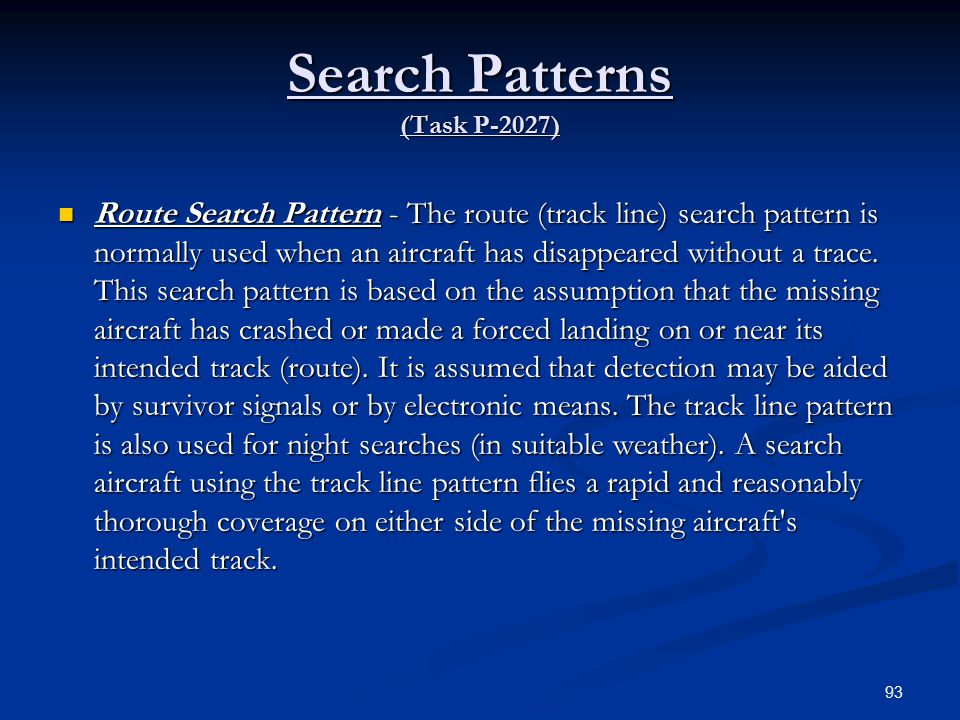 Search Patterns (Task P-2027) Route Search Pattern - The route (track line) search pattern is normally used when an aircraft has disappeared without a trace.