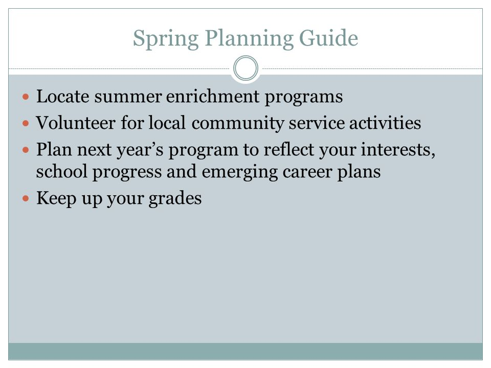 Spring Planning Guide Locate summer enrichment programs Volunteer for local community service activities Plan next year's program to reflect your interests, school progress and emerging career plans Keep up your grades