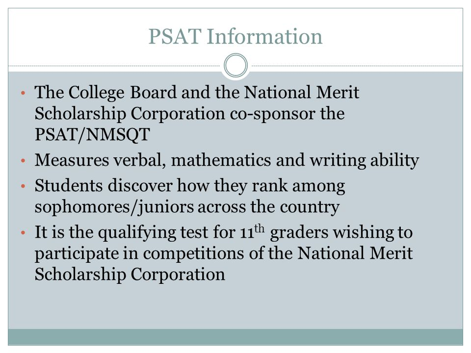 PSAT Information The College Board and the National Merit Scholarship Corporation co-sponsor the PSAT/NMSQT Measures verbal, mathematics and writing ability Students discover how they rank among sophomores/juniors across the country It is the qualifying test for 11 th graders wishing to participate in competitions of the National Merit Scholarship Corporation