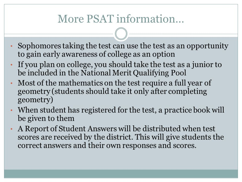 More PSAT information… Sophomores taking the test can use the test as an opportunity to gain early awareness of college as an option If you plan on college, you should take the test as a junior to be included in the National Merit Qualifying Pool Most of the mathematics on the test require a full year of geometry (students should take it only after completing geometry) When student has registered for the test, a practice book will be given to them A Report of Student Answers will be distributed when test scores are received by the district.