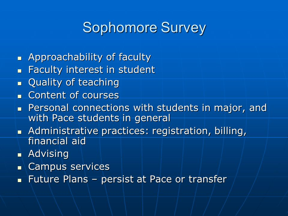 Sophomore Survey Approachability of faculty Approachability of faculty Faculty interest in student Faculty interest in student Quality of teaching Quality of teaching Content of courses Content of courses Personal connections with students in major, and with Pace students in general Personal connections with students in major, and with Pace students in general Administrative practices: registration, billing, financial aid Administrative practices: registration, billing, financial aid Advising Advising Campus services Campus services Future Plans – persist at Pace or transfer Future Plans – persist at Pace or transfer