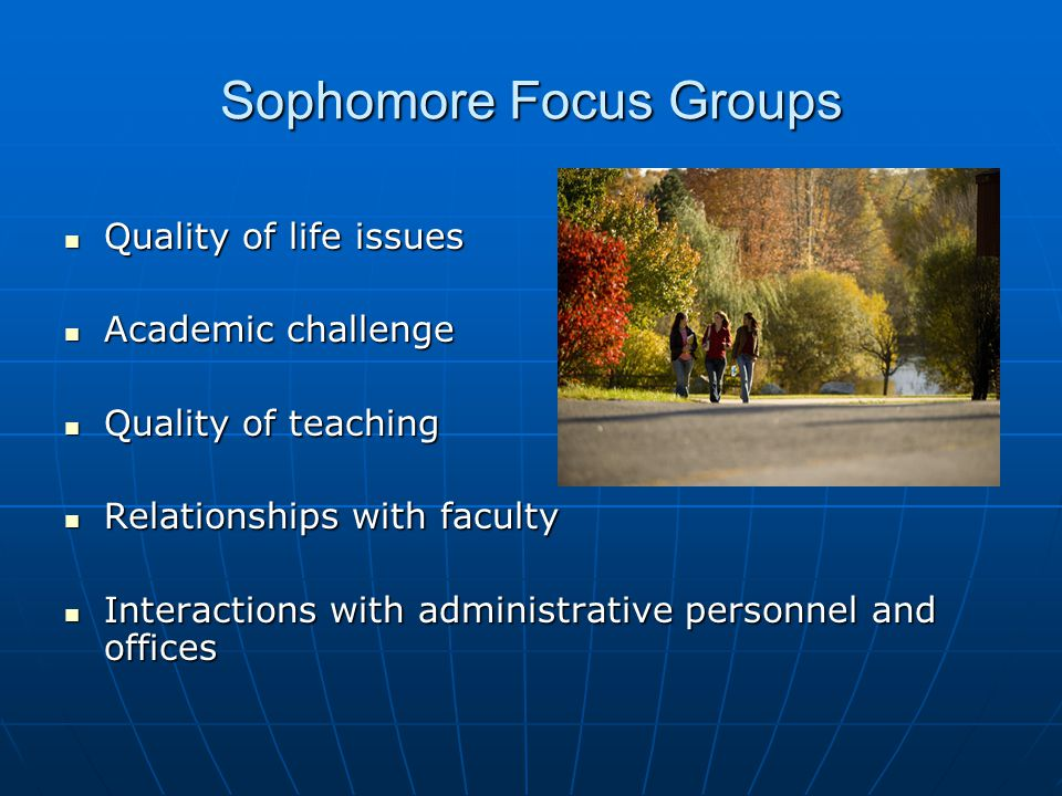 Sophomore Focus Groups Quality of life issues Quality of life issues Academic challenge Academic challenge Quality of teaching Quality of teaching Relationships with faculty Relationships with faculty Interactions with administrative personnel and offices Interactions with administrative personnel and offices