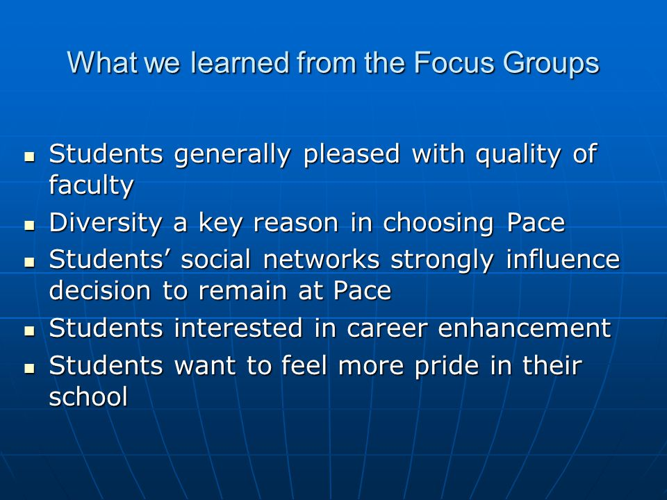 What we learned from the Focus Groups Students generally pleased with quality of faculty Students generally pleased with quality of faculty Diversity a key reason in choosing Pace Diversity a key reason in choosing Pace Students' social networks strongly influence decision to remain at Pace Students' social networks strongly influence decision to remain at Pace Students interested in career enhancement Students interested in career enhancement Students want to feel more pride in their school Students want to feel more pride in their school