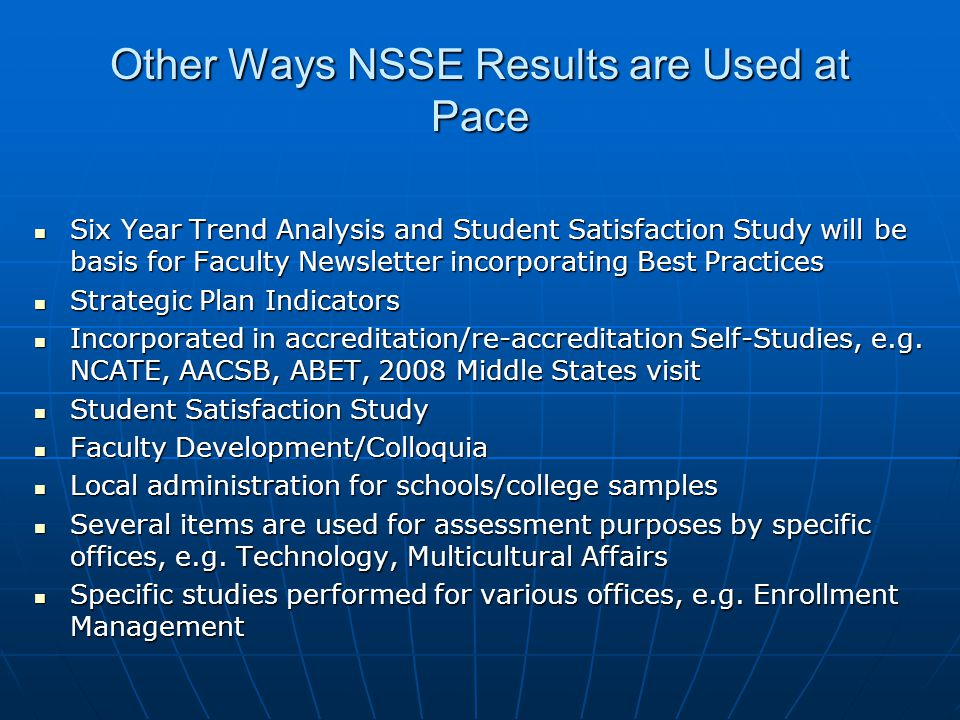 Other Ways NSSE Results are Used at Pace Six Year Trend Analysis and Student Satisfaction Study will be basis for Faculty Newsletter incorporating Best Practices Six Year Trend Analysis and Student Satisfaction Study will be basis for Faculty Newsletter incorporating Best Practices Strategic Plan Indicators Strategic Plan Indicators Incorporated in accreditation/re-accreditation Self-Studies, e.g.