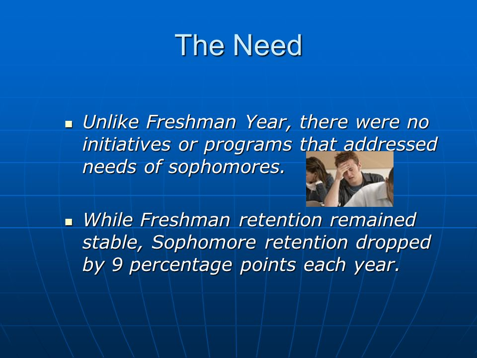 The Need Unlike Freshman Year, there were no initiatives or programs that addressed needs of sophomores.