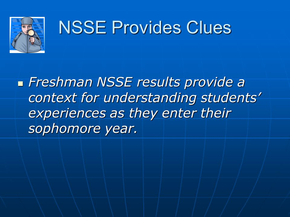 NSSE Clues Quality of Relationships with Faculty Quality of Relationships with Faculty Quality of Relationships with Other Students Quality of Relationships with Other Students Quality of Relationships with Administrative Personnel and Offices Quality of Relationships with Administrative Personnel and Offices Academic Challenge Academic Challenge Supportive Campus Environment Supportive Campus Environment Student Satisfaction Student Satisfaction