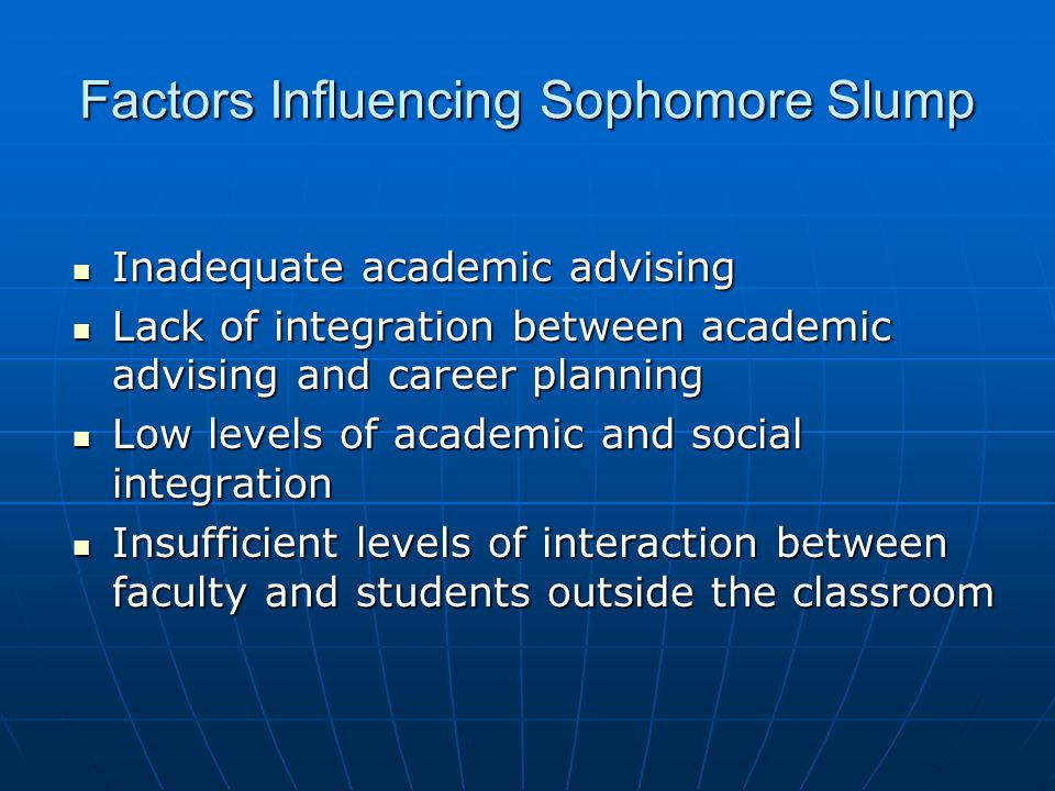 Factors Influencing Sophomore Slump Disillusionment with large first year general education classes Disillusionment with large first year general education classes Lack of sufficient classes in the major resulting in failure to begin intellectual engagement with major Lack of sufficient classes in the major resulting in failure to begin intellectual engagement with major Withdrawal of classic first year support initiatives Withdrawal of classic first year support initiatives