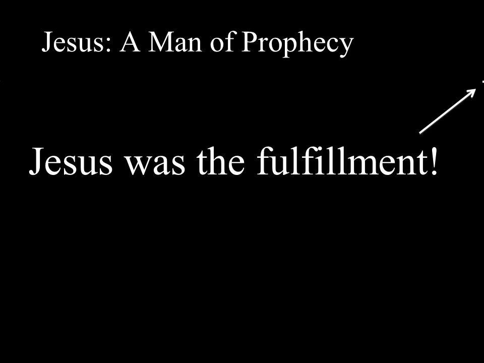 Jesus: A Man of Prophecy Jesus was the fulfillment!