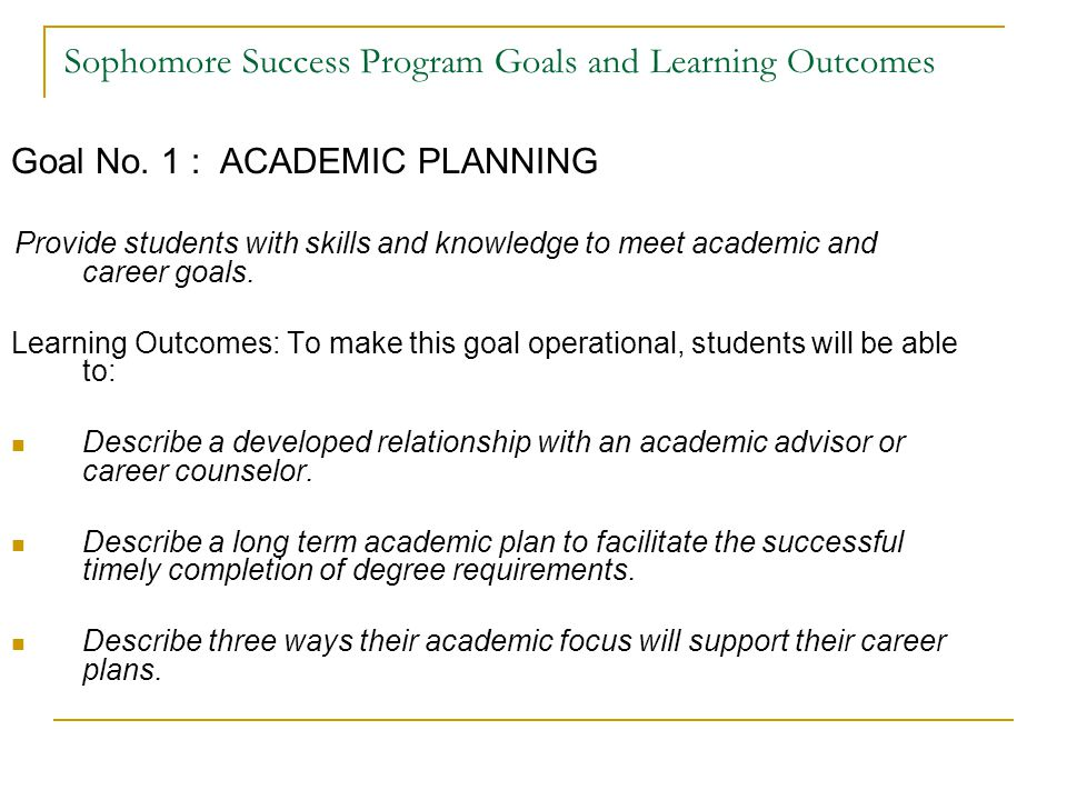 Sophomore Success Program Goals and Learning Outcomes Goal No. 1 : ACADEMIC PLANNING Provide students with skills and knowledge to meet academic and c