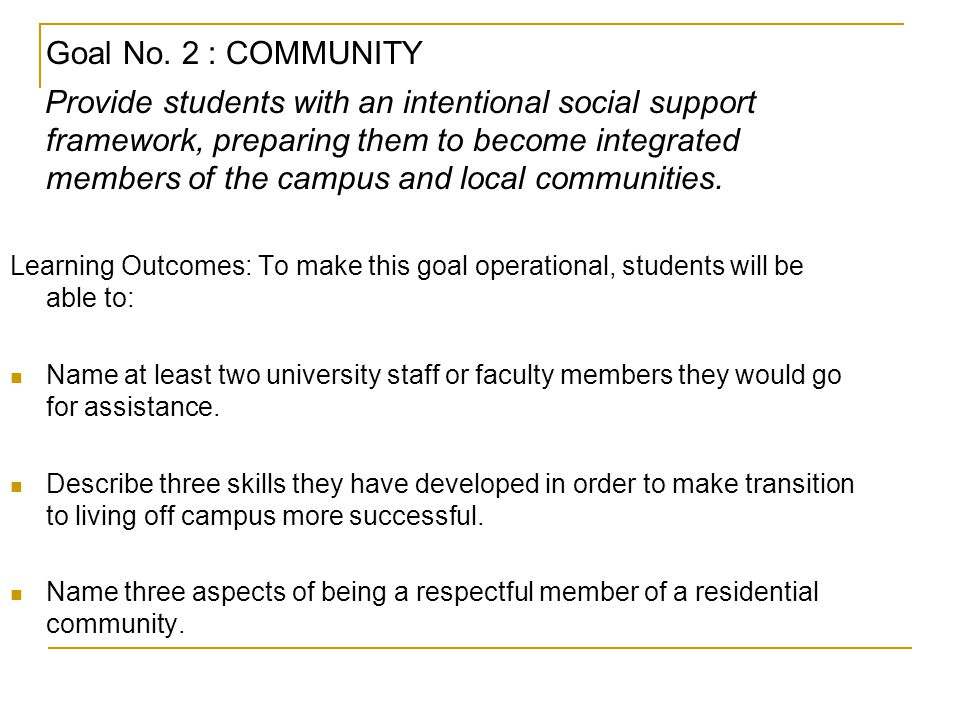 Goal No. 2 : COMMUNITY Provide students with an intentional social support framework, preparing them to become integrated members of the campus and lo