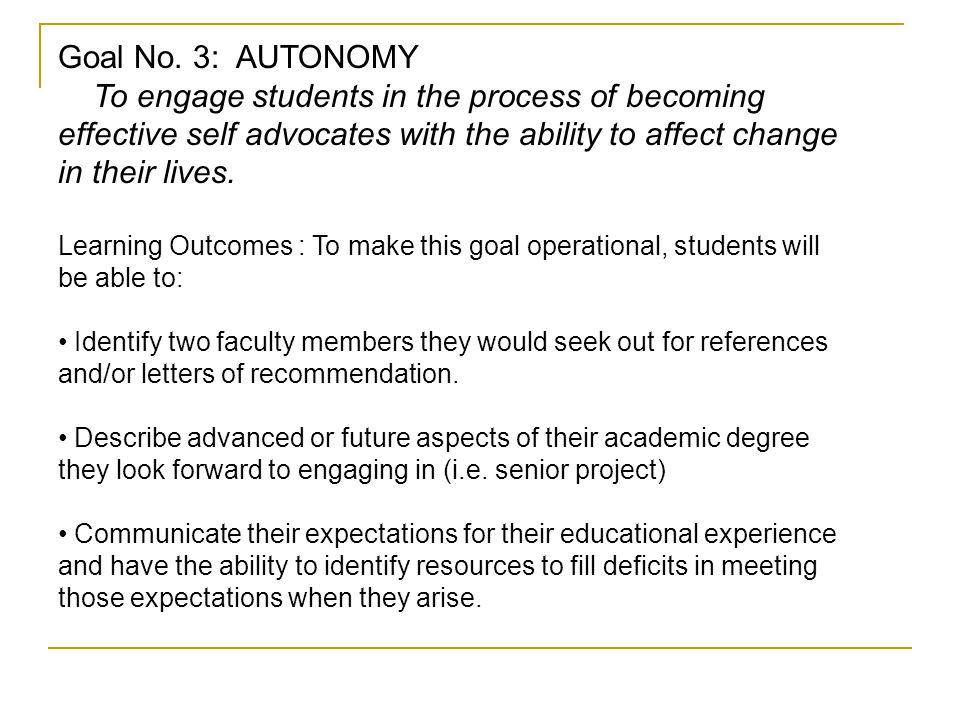 Goal No. 3: AUTONOMY To engage students in the process of becoming effective self advocates with the ability to affect change in their lives. Learning
