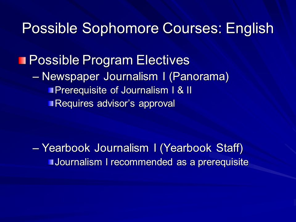 Possible Sophomore Courses: English Possible Program Electives –Newspaper Journalism I (Panorama) Prerequisite of Journalism I & II Requires advisor's approval –Yearbook Journalism I (Yearbook Staff) Journalism I recommended as a prerequisite