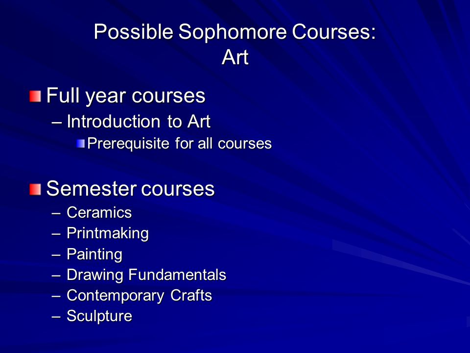 Possible Sophomore Courses: Art Full year courses –Introduction to Art Prerequisite for all courses Semester courses –Ceramics –Printmaking –Painting –Drawing Fundamentals –Contemporary Crafts –Sculpture