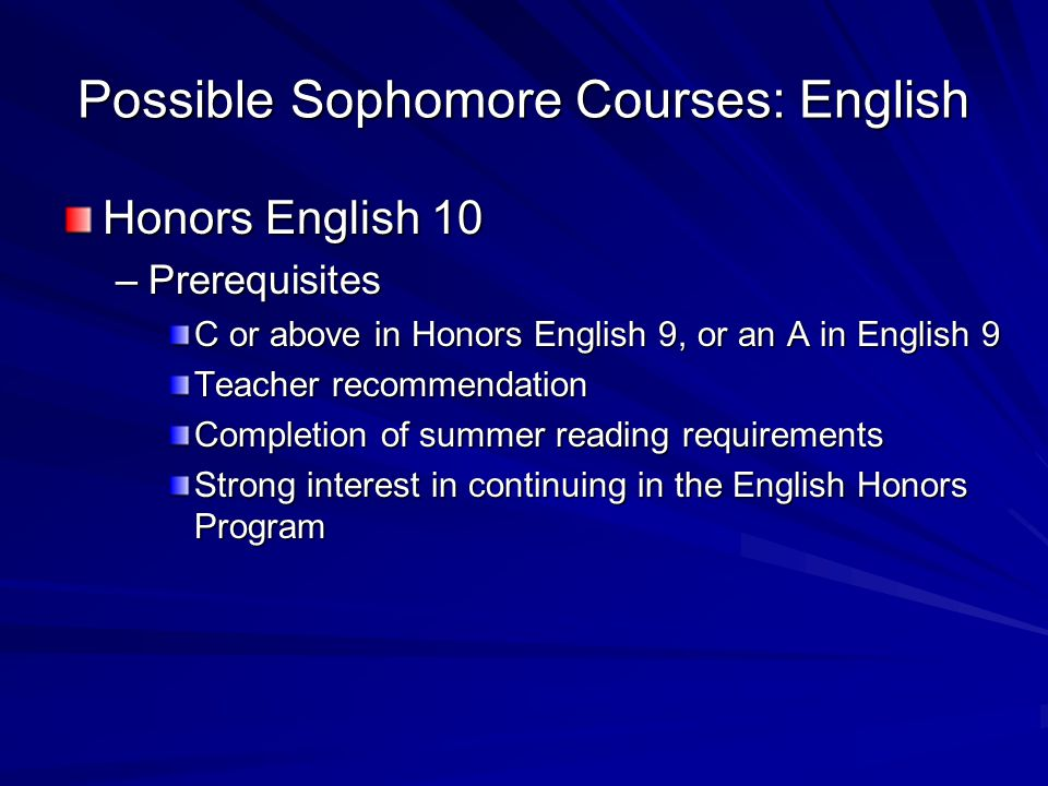 Possible Sophomore Courses: English Honors English 10 –Prerequisites C or above in Honors English 9, or an A in English 9 Teacher recommendation Completion of summer reading requirements Strong interest in continuing in the English Honors Program