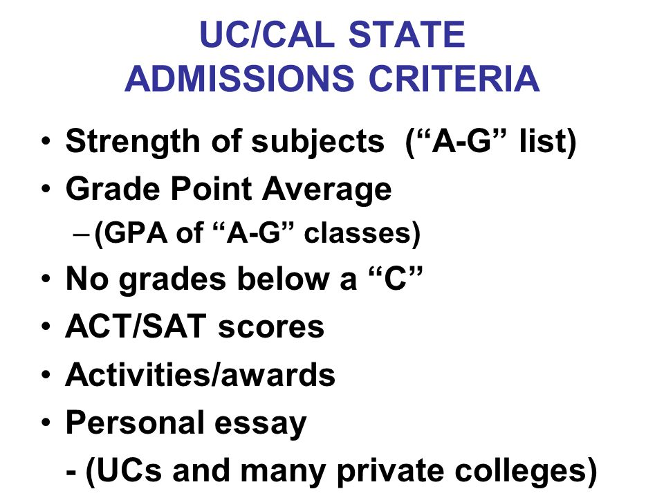 "UC/CAL STATE ADMISSIONS CRITERIA Strength of subjects (""A-G"" list) Grade Point Average –(GPA of ""A-G"" classes) No grades below a ""C"" ACT/SAT scores Ac"