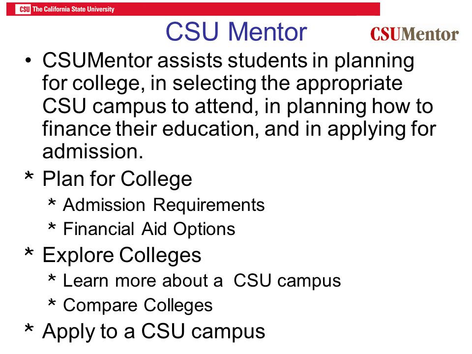CSU Mentor CSUMentor assists students in planning for college, in selecting the appropriate CSU campus to attend, in planning how to finance their edu