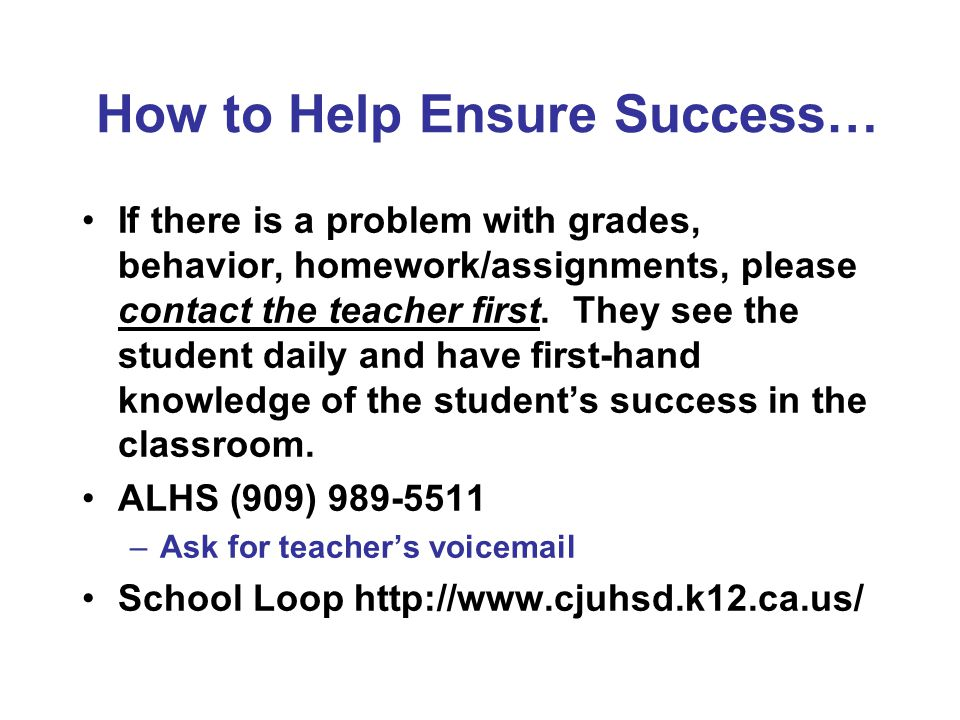 How to Help Ensure Success… If there is a problem with grades, behavior, homework/assignments, please contact the teacher first. They see the student